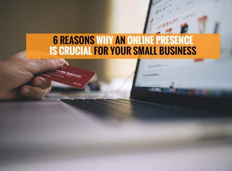 6 Reasons why an online presence is crucial for your small business.